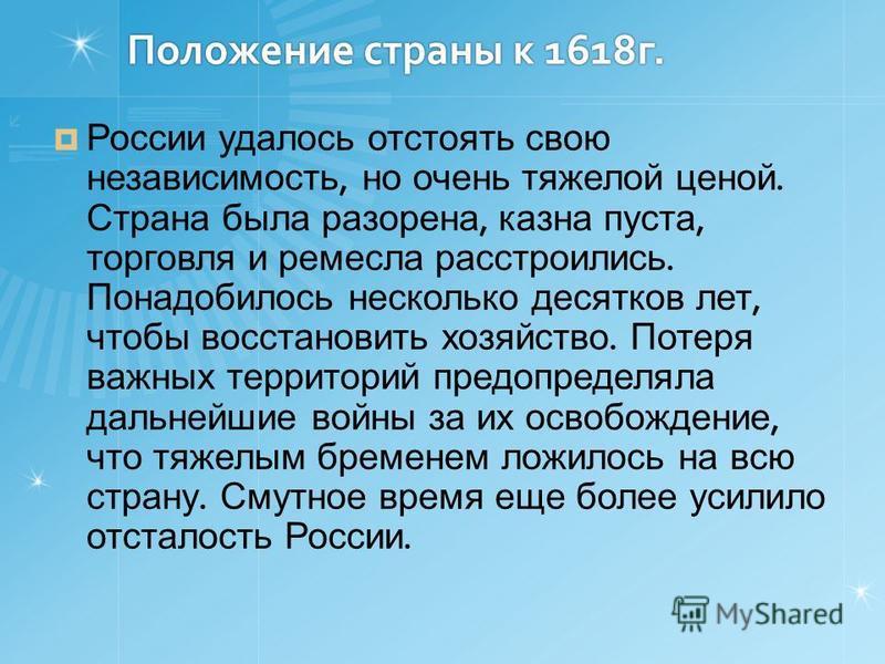 Положение страны к 1618 г. России удалось отстоять свою независимость, но очень тяжелой ценой. Страна была разорена, казна пуста, торговля и ремесла расстроились. Понадобилось несколько десятков лет, чтобы восстановить хозяйство. Потеря важных террит