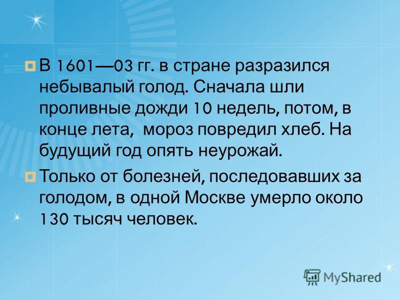 В 160103 гг. в стране разразился небывалый голод. Сначала шли проливные дожди 10 недель, потом, в конце лета, мороз повредил хлеб. На будущий год опять неурожай. Только от болезней, последовавших за голодом, в одной Москве умерло около 130 тысяч чело