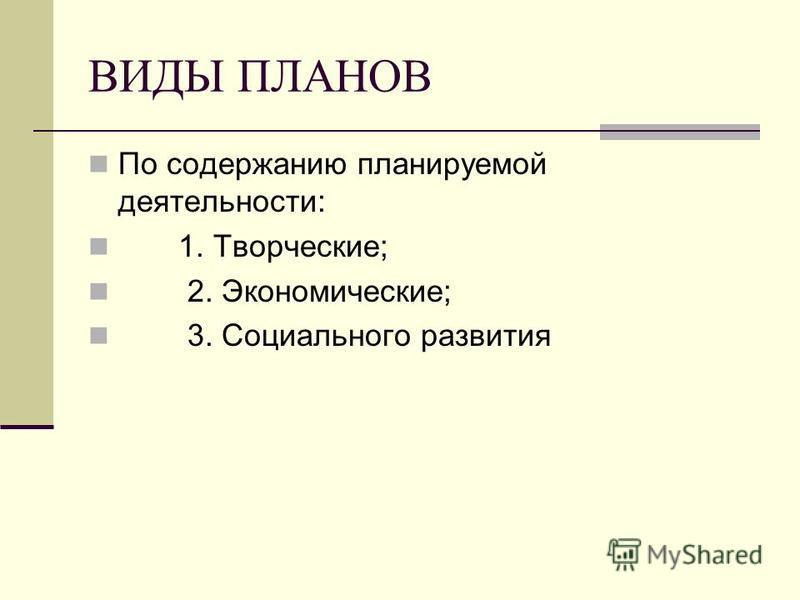 ВИДЫ ПЛАНОВ По содержанию планируемой деятельности: 1. Творческие; 2. Экономические; 3. Социального развития