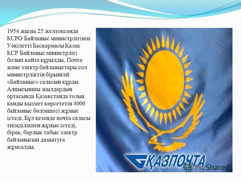 1954 жылы 25 желтоқсанда КСРО Байланыс министрлігінің Уәкілетті Басқармасы Қазақ КСР Байланыс министрлігі болып қайта құрылды, Почта және электр байланыстары сол министрліктің бірыңғай «Байланыс» саласын құрды. Алпысыншы жылдардың ортасында Қазақстан
