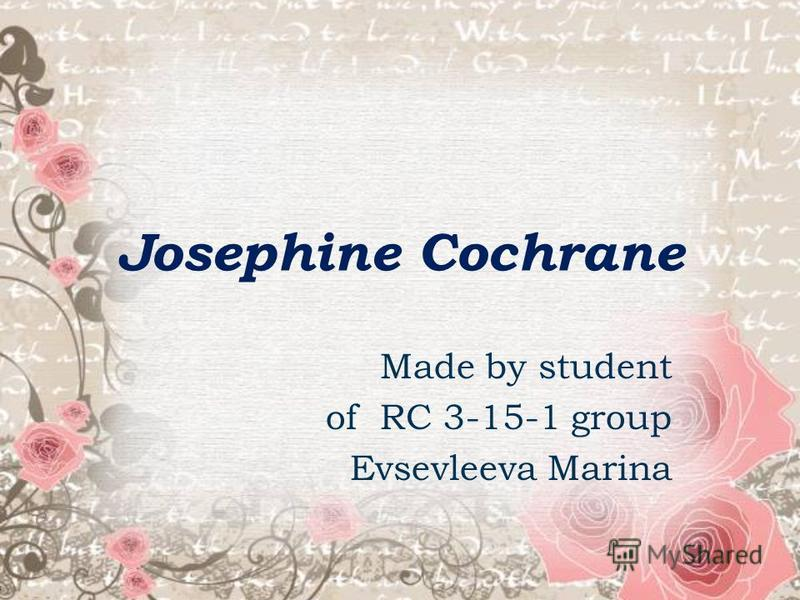 Josephine Cochrane Made by student of RC 3-15-1 group Evsevleeva Marina