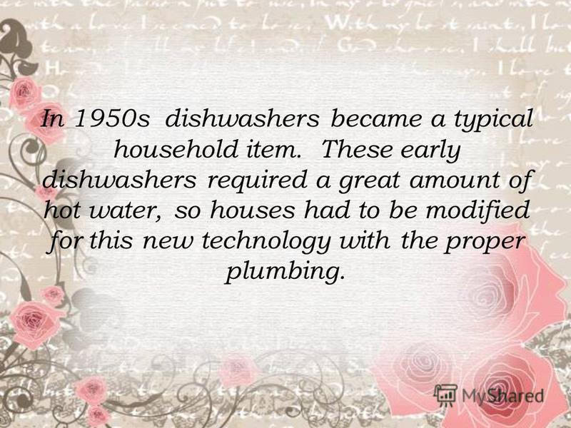 In 1950s dishwashers became a typical household item. These early dishwashers required a great amount of hot water, so houses had to be modified for this new technology with the proper plumbing.