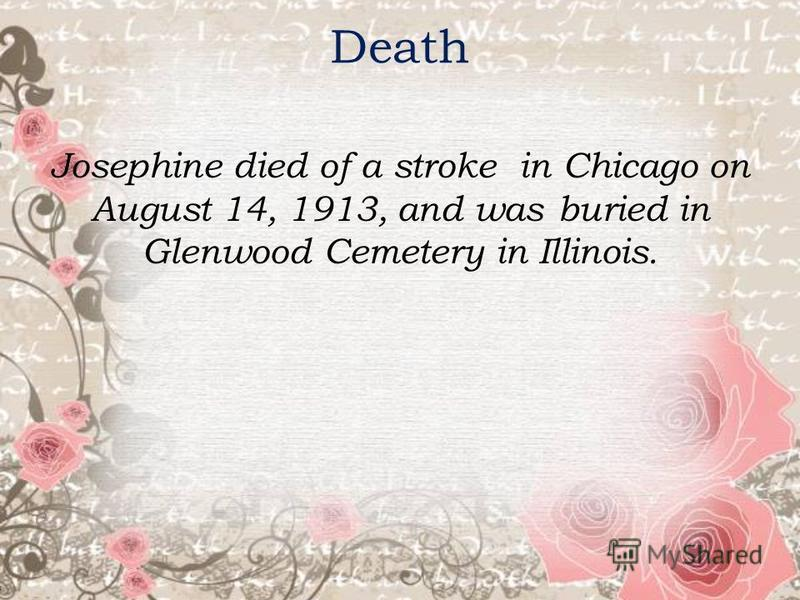 Death Josephine died of a stroke in Chicago on August 14, 1913, and was buried in Glenwood Cemetery in Illinois.
