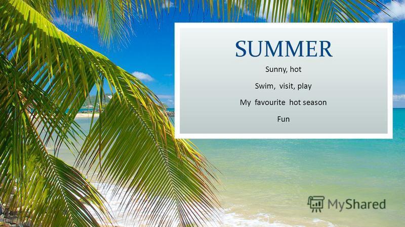 SUMMER Sunny, hot Swim, visit, play My favourite hot season Fun