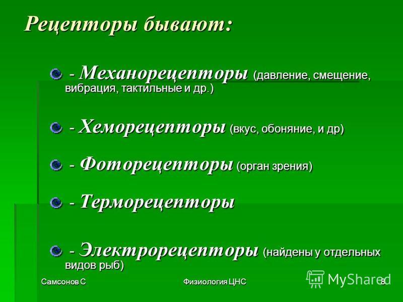Самсонов СФизиология ЦНС8 Рецепторы бывают: - Механорецепторы (давление, смещение, вибрация, тактильные и др.) - Механорецепторы (давление, смещение, вибрация, тактильные и др.) - Хеморецепторы (вкус, обоняние, и др) - Хеморецепторы (вкус, обоняние,