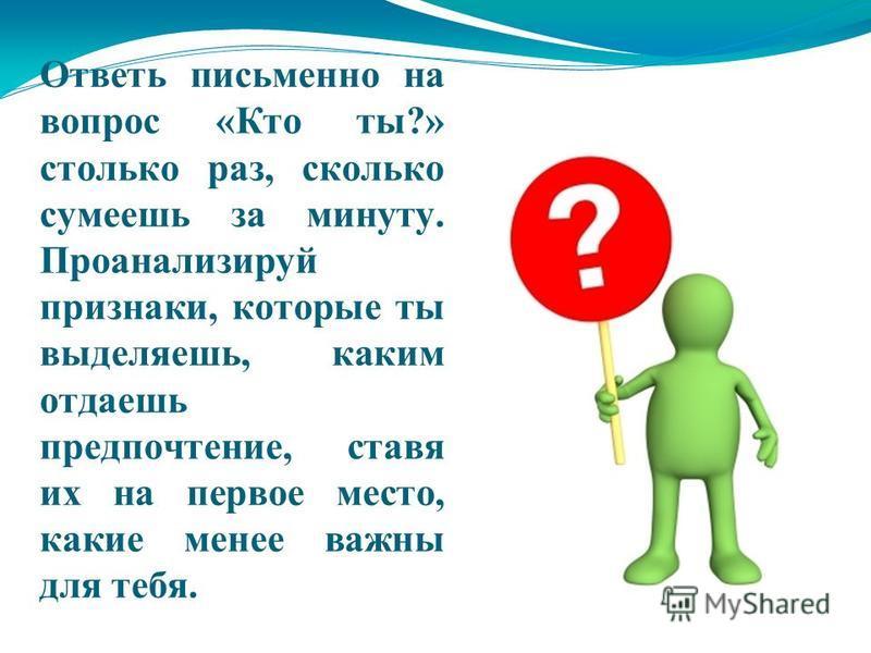 Ответь письменно на вопрос «Кто ты?» столько раз, сколько сумеешь за минуту. Проанализируй признаки, которые ты выделяешь, каким отдаешь предпочтение, ставя их на первое место, какие менее важны для тебя.