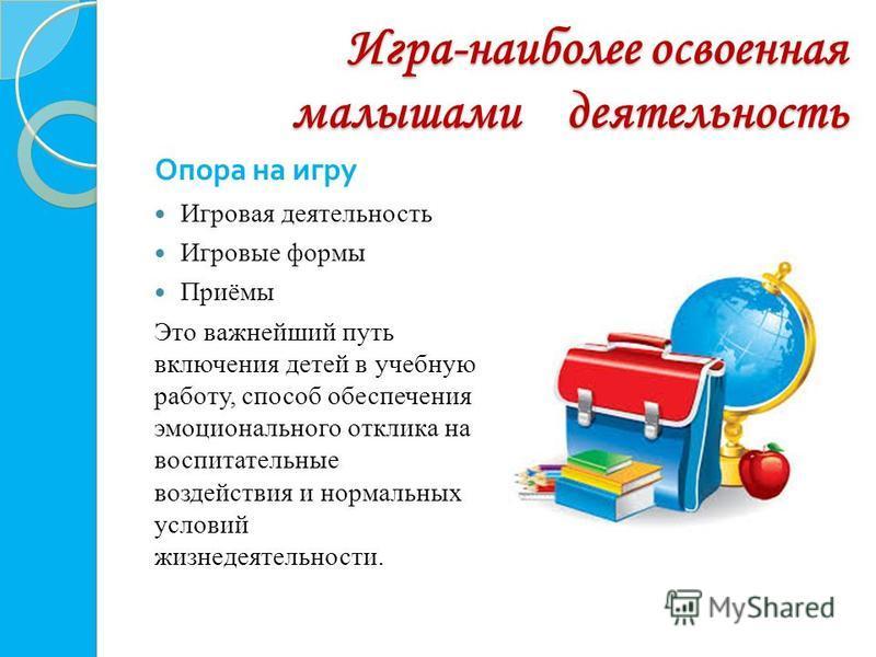 Игра-наиболее освоенная малышами деятельность Опора на игру Игровая деятельность Игровые формы Приёмы Это важнейший путь включения детей в учебную работу, способ обеспечения эмоционального отклика на воспитательные воздействия и нормальных условий жи
