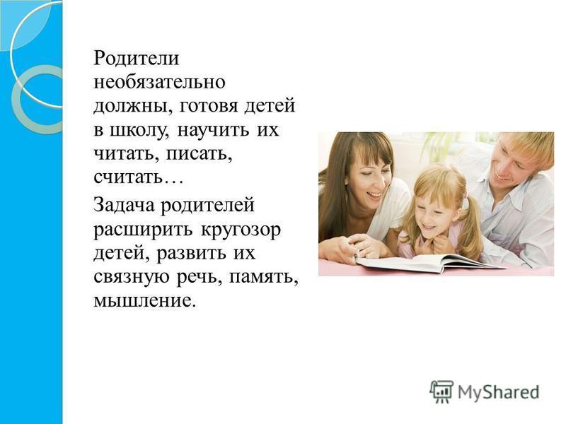 Родители необязательно должны, готовя детей в школу, научить их читать, писать, считать… Задача родителей расширить кругозор детей, развить их связную речь, память, мышление.