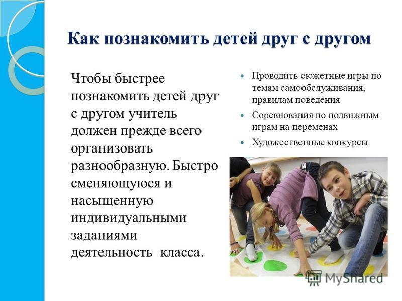 Как познакомить детей друг с другом Чтобы быстрее познакомить детей друг с другом учитель должен прежде всего организовать разнообразную. Быстро сменяющуюся и насыщенную индивидуальными заданиями деятельность класса. Проводить сюжетные игры по темам