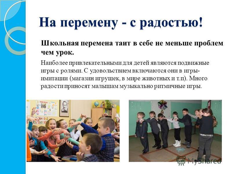 На перемену - с радостью! Школьная перемена таит в себе не меньше проблем чем урок. Наиболее привлекательными для детей являются подвижные игры с ролями. С удовольствием включаются они в игры- имитации (магазин игрушек, в мире животных и т.п). Много