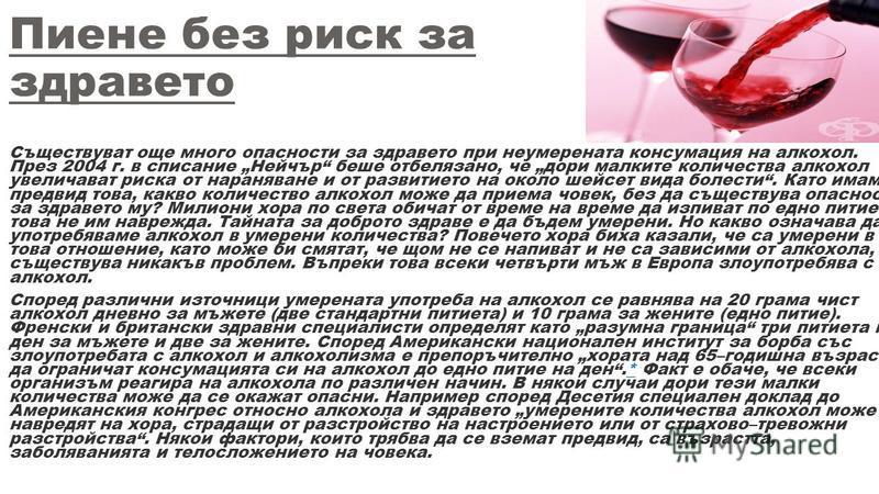 Пиене без риск за здравето Съществуват още много опасности за здравето при неумерената консумация на алкохол. През 2004 г. в списание Нейчър беше отбелязано, че дори малките количества алкохол увеличават риска от нараняване и от развитието на около ш