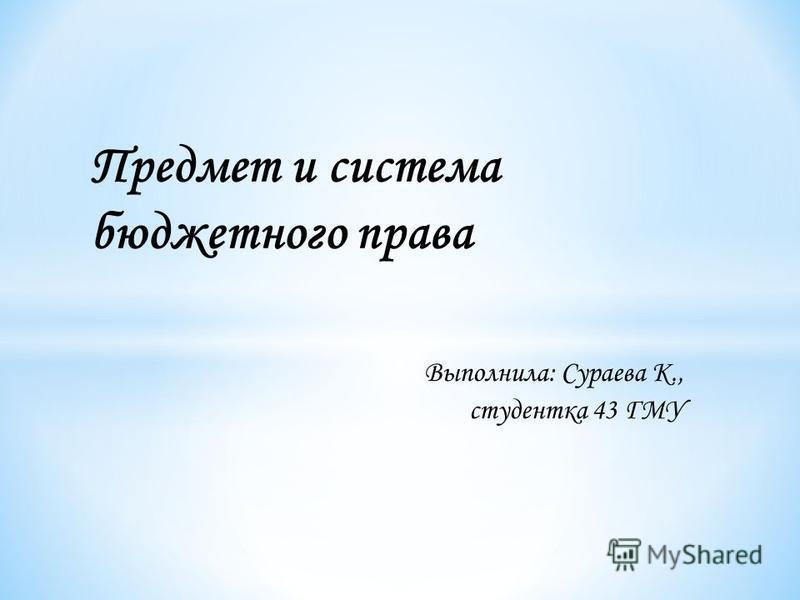 Выполнила: Сураева К., студентка 43 ГМУ Предмет и система бюджетного права