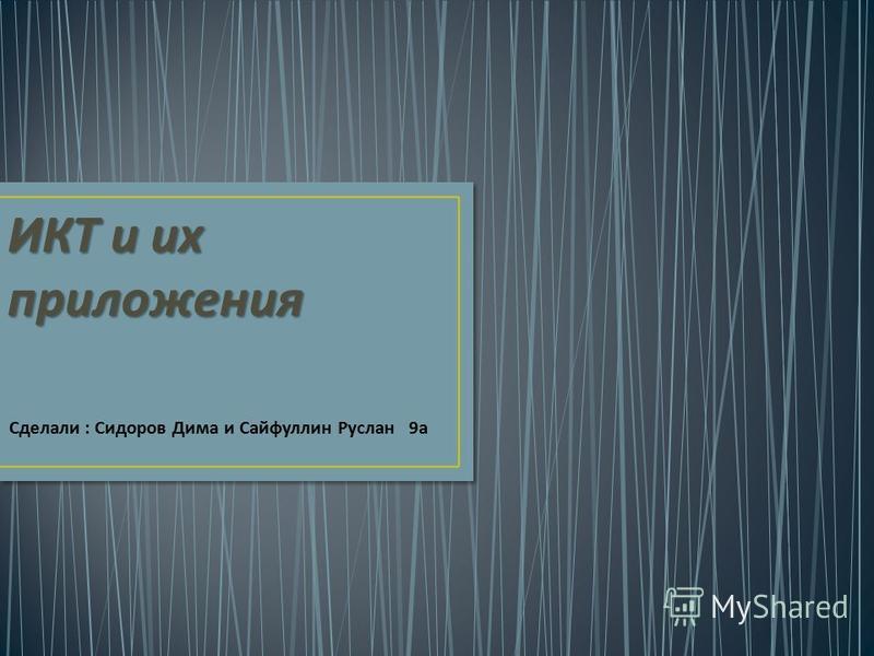 Сделали : Сидоров Дима и Сайфуллин Руслан 9 а ИКТ и их приложения