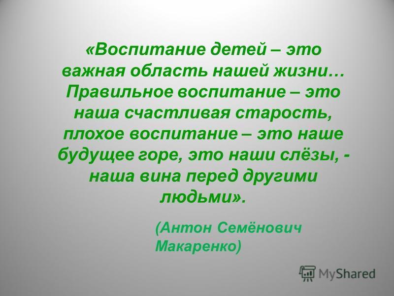 «Воспитание детей – это важная область нашей жизни… Правильное воспитание – это наша счастливая старость, плохое воспитание – это наше будущее горе, это наши слёзы, - наша вина перед другими людьми». (Антон Семёнович Макаренко)