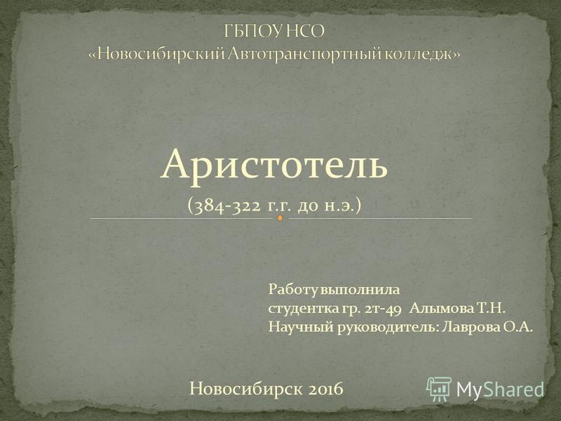 Аристотель (384-322 г.г. до н.э.) Работу выполнила студентка гр. 2 т-49 Алымова Т.Н. Научный руководитель: Лаврова О.А. Новосибирск 2016
