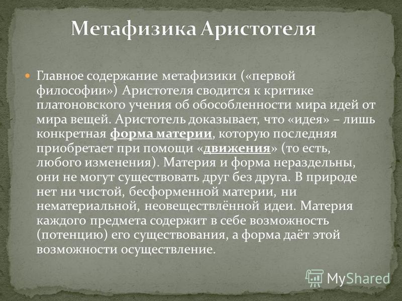 Главное содержание метафизики («первой философии») Аристотеля сводится к критике платоновского учения об обособленности мира идей от мира вещей. Аристотель доказывает, что «идея» – лишь конкретная форма материи, которую последняя приобретает при помо