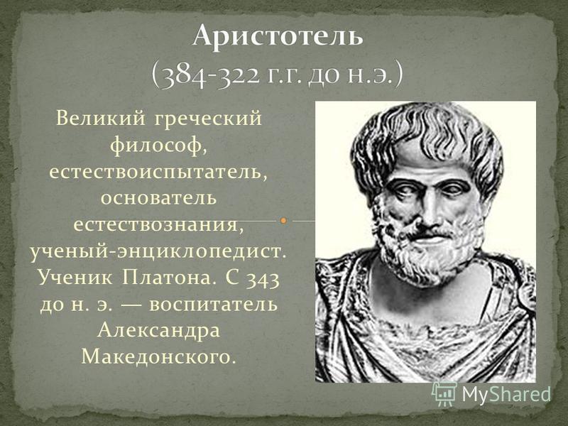 Великий греческий философ, естествоиспытатель, основатель естествознания, ученый-энциклопедист. Ученик Платона. С 343 до н. э. воспитатель Александра Македонского.