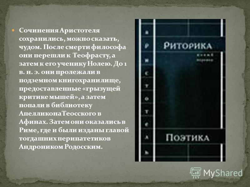 Сочинения Аристотеля сохранились, можно сказать, чудом. После смерти философа они перешли к Теофрасту, а затем к его ученику Нолею. До 1 в. н. э. они пролежали в подземном книгохранилище, предоставленные «грызущей критике мышей», а затем попали в биб