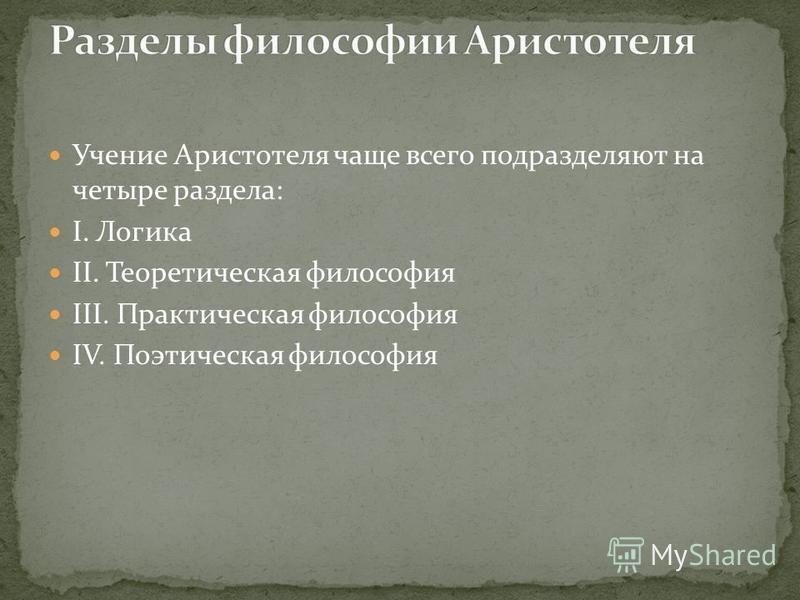 Учение Аристотеля чаще всего подразделяют на четыре раздела: I. Логика II. Теоретическая философия III. Практическая философия IV. Поэтическая философия