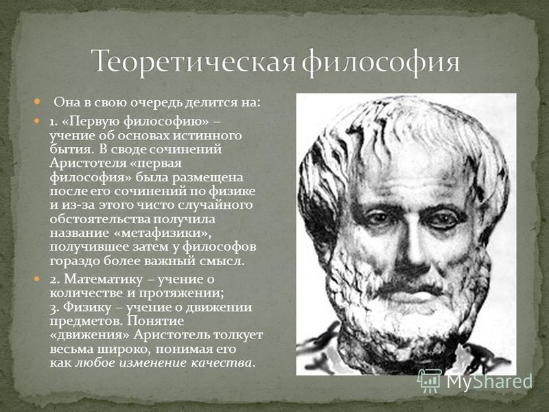 Она в свою очередь делится на: 1. «Первую философию» – учение об основах истинного бытия. В своде сочинений Аристотеля «первая философия» была размещена после его сочинений по физике и из-за этого чисто случайного обстоятельства получила название «ме