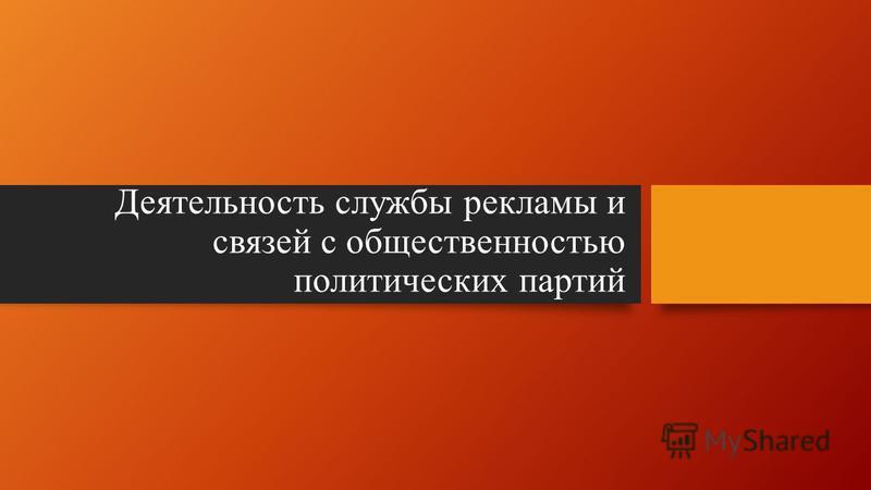 Деятельность службы рекламы и связей с общественностью политических партий