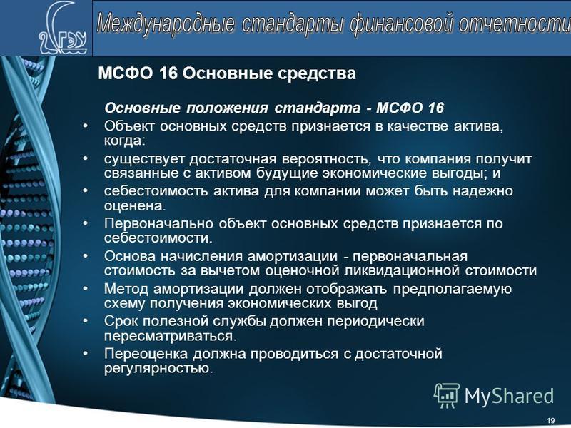 19 МСФО 16 Основные средства Основные положения стандарта - МСФО 16 Объект основных средств признается в качестве актива, когда: существует достаточная вероятность, что компания получит связанные с активом будущие экономические выгоды; и себестоимост