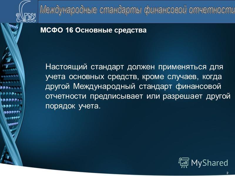 2 МСФО 16 Основные средства Настоящий стандарт должен применяться для учета основных средств, кроме случаев, когда другой Международный стандарт финансовой отчетности предписывает или разрешает другой порядок учета.