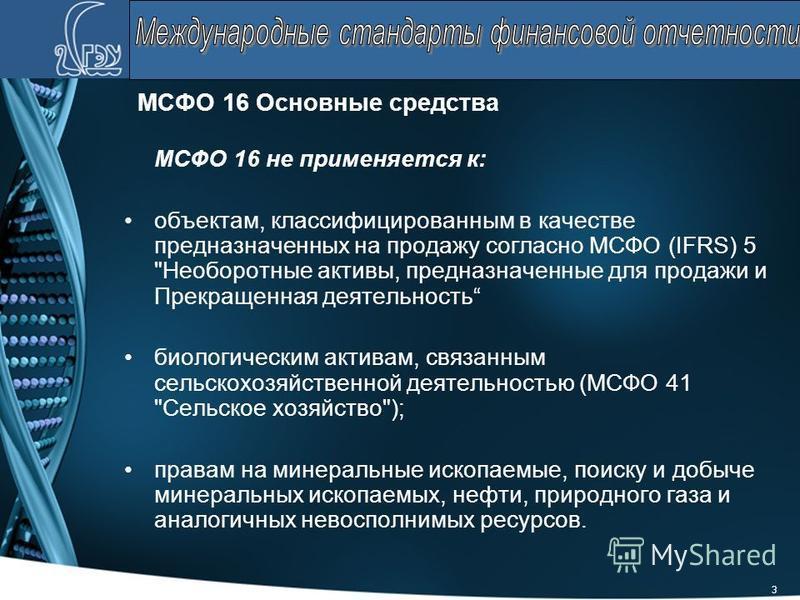 3 МСФО 16 Основные средства МСФО 16 не применяется к: объектам, классифицированным в качестве предназначенных на продажу согласно МСФО (IFRS) 5