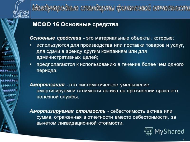 4 МСФО 16 Основные средства Основные средства - это материальные объекты, которые: используются для производства или поставки товаров и услуг, для сдачи в аренду другим компаниям или для административных целей; предполагаются к использованию в течени