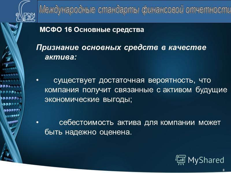 8 МСФО 16 Основные средства Признание основных средств в качестве актива: существует достаточная вероятность, что компания получит связанные с активом будущие экономические выгоды; себестоимость актива для компании может быть надежно оценена.
