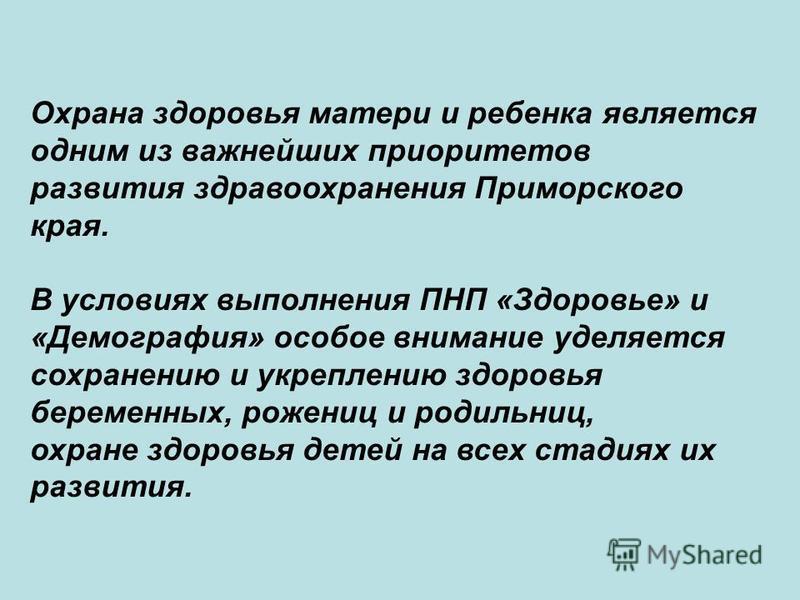 Охрана здоровья матери и ребенка является одним из важнейших приоритетов развития здравоохранения Приморского края. В условиях выполнения ПНП «Здоровье» и «Демография» особое внимание уделяется сохранению и укреплению здоровья беременных, рожениц и р