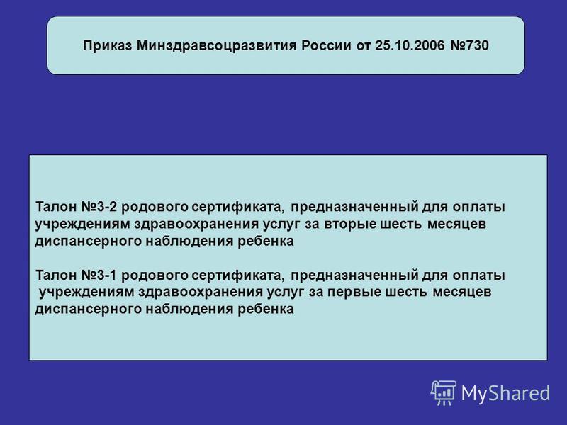 Приказ Минздравсоцразвития России от 25.10.2006 730 Талон 3-2 родового сертификата, предназначенный для оплаты учреждениям здравоохранения услуг за вторые шесть месяцев диспансерного наблюдения ребенка Талон 3-1 родового сертификата, предназначенный