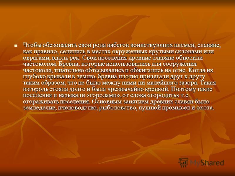 Чтобы обезопасить свои рода набегов воинствующих племен, славяне, как правило, селились в местах окруженных крутыми склонами или оврагами, вдоль рек. Свои поселения древние славяне обносили частоколом. Бревна, которые использовались для сооружения ча