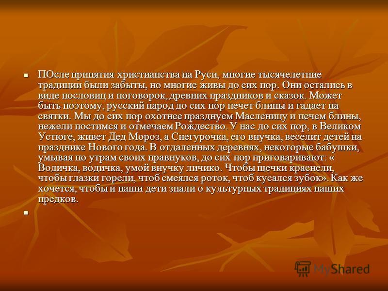 ПОсле принятия христианства на Руси, многие тысячелетние традиции были забыты, но многие живы до сих пор. Они остались в виде пословиц и поговорок, древних праздников и сказок. Может быть поэтому, русский народ до сих пор печет блины и гадает на свят
