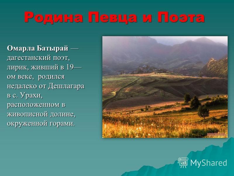 Родина Певца и Поэта Омарла Батырай дагестанский поэт, лирик, живший в 19 ом веке, родился недалеко от Дешлагара в с. Урахи, расположенном в живописной долине, окруженной горами.