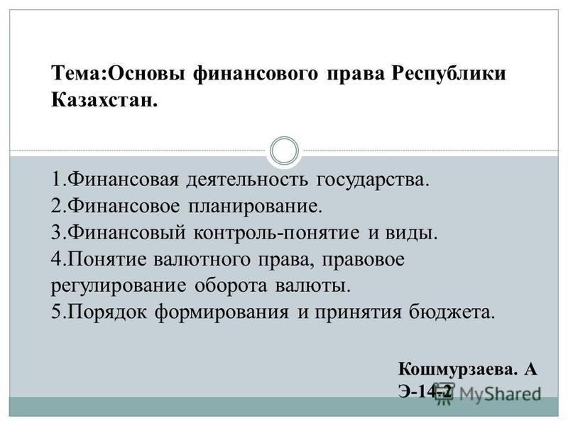 Тема:Основы финансового права Республики Казахстан. 1. Финансовая деятельность государства. 2. Финансовое планирование. 3. Финансовый контроль-понятие и виды. 4. Понятие валютного права, правовое регулирование оборота валюты. 5. Порядок формирования