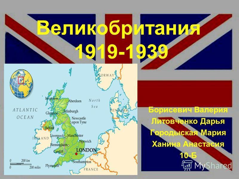Великобритания 1919-1939 Борисевич Валерия Литовченко Дарья Городыская Мария Ханина Анастасия 10-Б