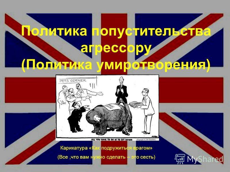Политика попустительства агрессору (Политика умиротворения) Карикатура «Как подружиться врагом» (Все,что вам нужно сделать – это сесть)