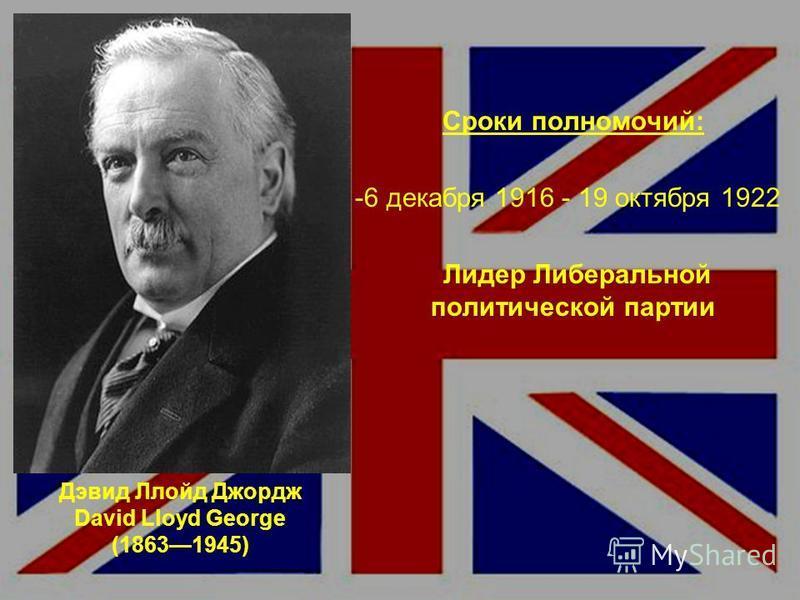 Дэвид Ллойд Джордж David Lloyd George (18631945) Сроки полномочий: -6 декабря 1916 - 19 октября 1922 Лидер Либеральной политической партии