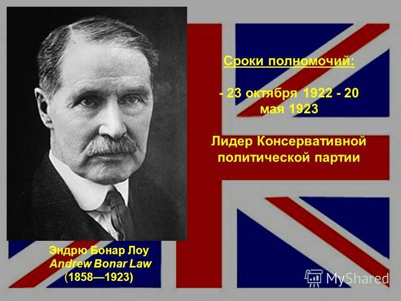 Эндрю Бонар Лоу Andrew Bonar Law (18581923) Сроки полномочий: - 23 октября 1922 - 20 мая 1923 Лидер Консервативной политической партии