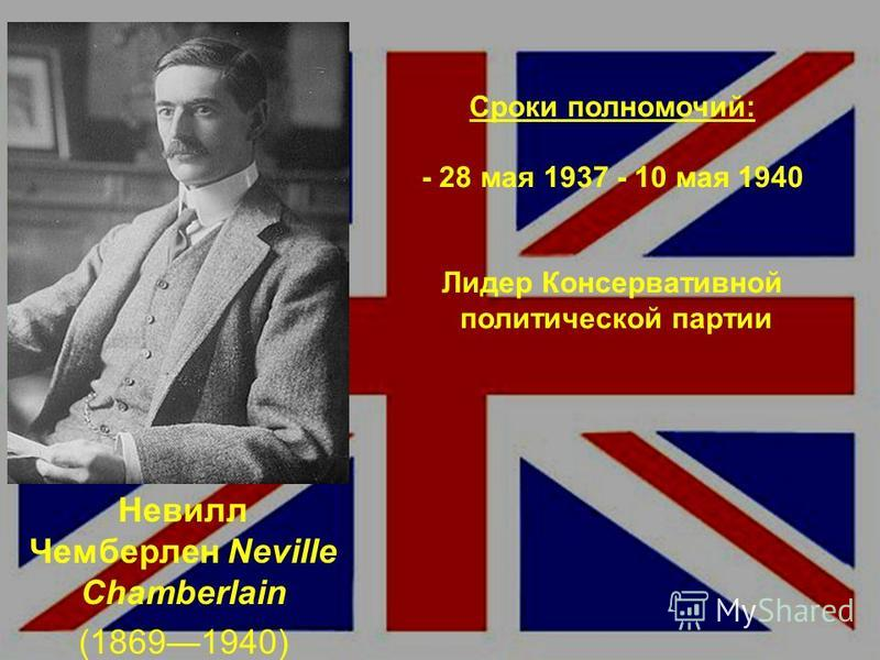 Сроки полномочий: - 28 мая 1937 - 10 мая 1940 Лидер Консервативной политической партии Невилл Чемберлен Neville Chamberlain (18691940)