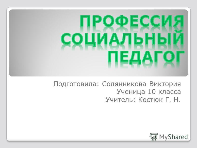 Подготовила: Солянникова Виктория Ученица 10 класса Учитель: Костюк Г. Н.