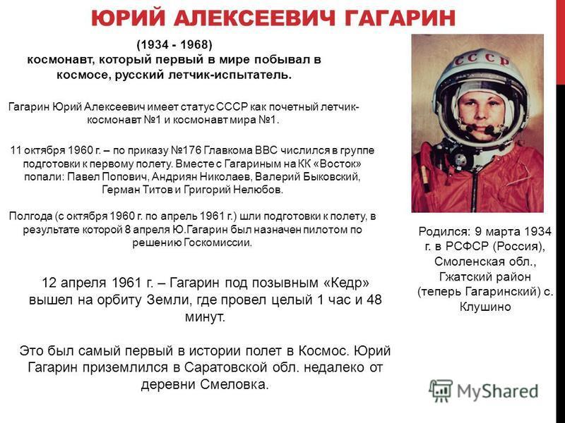 ЮРИЙ АЛЕКСЕЕВИЧ ГАГАРИН (1934 - 1968) космонавт, который первый в мире побывал в космосе, русский летчик-испытатель. Гагарин Юрий Алексеевич имеет статус СССР как почетный летчик- космонавт 1 и космонавт мира 1. Родился: 9 марта 1934 г. в РСФСР (Росс