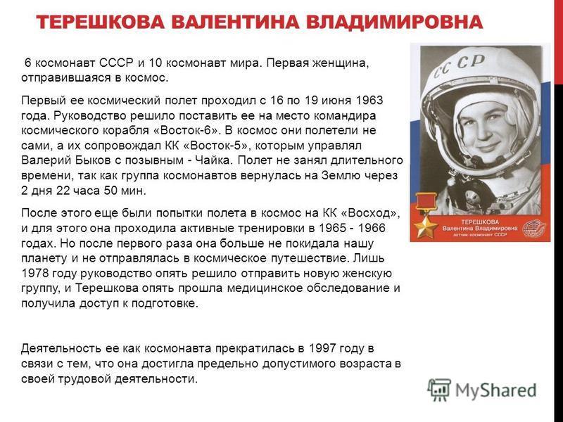 ТЕРЕШКОВА ВАЛЕНТИНА ВЛАДИМИРОВНА 6 космонавт СССР и 10 космонавт мира. Первая женщина, отправившаяся в космос. Первый ее космический полет проходил с 16 по 19 июня 1963 года. Руководство решило поставить ее на место командира космического корабля «Во