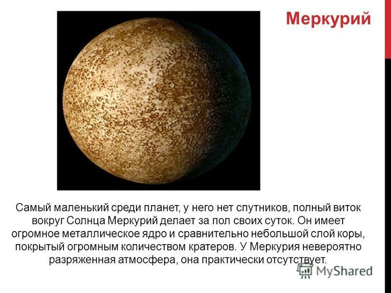 Самый маленький среди планет, у него нет спутников, полный виток вокруг Солнца Меркурий делает за пол своих суток. Он имеет огромное металлическое ядро и сравнительно небольшой слой коры, покрытый огромным количеством кратеров. У Меркурия невероятно