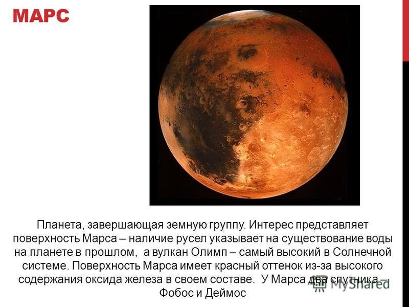 МАРС Планета, завершающая земную группу. Интерес представляет поверхность Марса – наличие русел указывает на существование воды на планете в прошлом, а вулкан Олимп – самый высокий в Солнечной системе. Поверхность Марса имеет красный оттенок из-за вы