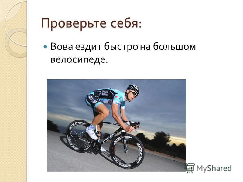 Проверьте себя : Вова ездит быстро на большом велосипеде.
