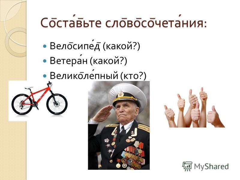 Со ̅ став ̅ ьте слои ̅ во ̅ со ̅ читания : Вело ̅ сипед ̅ ( какой ?) Ветеран ( какой ?) Велико ̅ лепной ( кто ?)