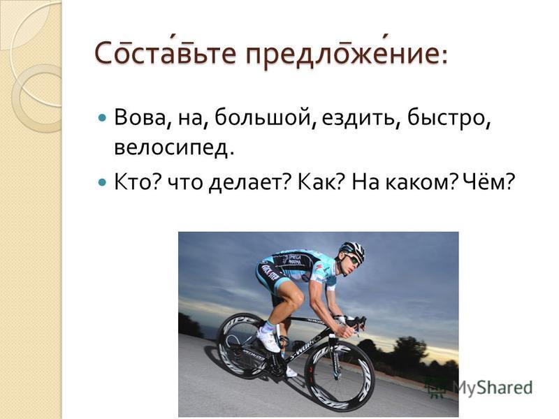 Со ̅ став ̅ ьте предлог ̅ жжение : Вова, на, большой, ездить, быстро, велосипед. Кто ? что делает ? Как ? На каком ? Чём ?