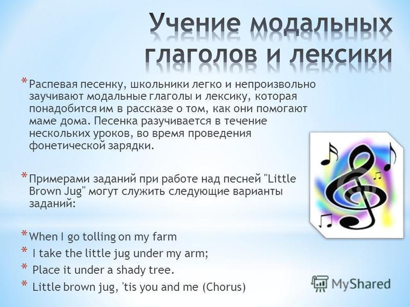 * Распевая песенку, школьники легко и непроизвольно заучивают модальные глаголы и лексику, которая понадобится им в рассказе о том, как они помогают маме дома. Песенка разучивается в течение нескольких уроков, во время проведения фонетической зарядки